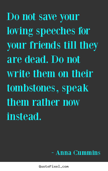 Quotes For A Best Friend Who Has Died : Friendship quote do not save your loving speeches for