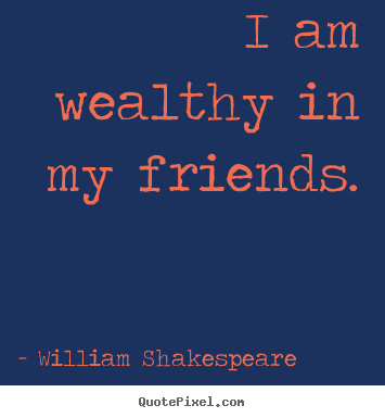 Friendship Quotes I Am Wealthy In My Friends