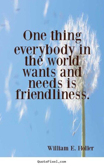 One thing everybody in the world wants and needs is ...