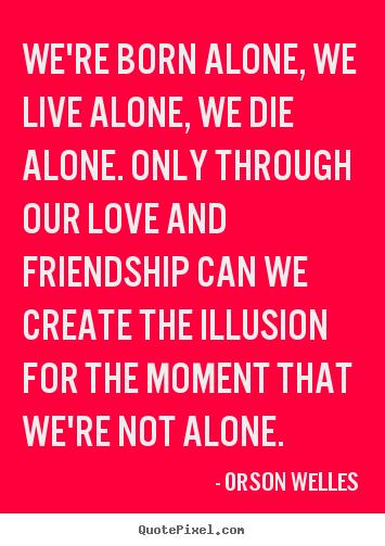 friendship quote we 39 re born alone we live alone we die