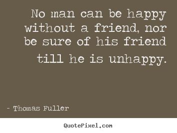 Thomas Fuller pictures sayings - No man can be happy without a friend, nor be sure of his friend.. - Friendship quote