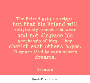 Unknown picture quote - The friend asks no return but that his friend will religiously.. - Friendship quote