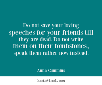 Friendship Quote Do Not Save Your Loving Speeches For Your Friends Till