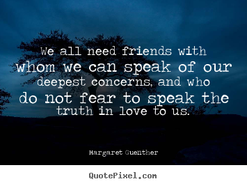 we all need friends with whom we can speak of our deepest