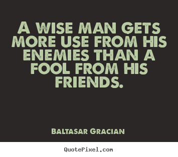 Baltasar Gracian pictures sayings - A wise man gets more use from his enemies.. - Friendship quotes