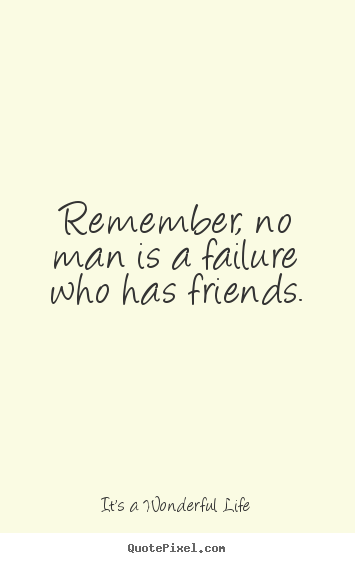 Remember No Man Is A Failure Who Has Friends It 39 S A Wonderful Life Good Friendship Quotes