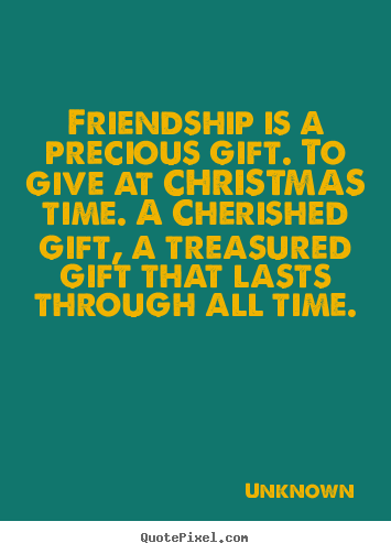 precious gift of friendship Browse friendship quotes and sayings in a wide variety of topics you are the most precious gift, friendship message you are the most precious gift of mine.