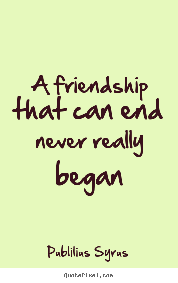 Sad Quotes About Friendship And Life : End Friendship Quotes