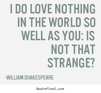 Friendship quote - I do love nothing in the world so well as you: is..