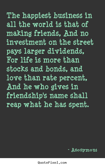 The happiest business in all the world is that of making friends,.. Anonymous greatest friendship quote