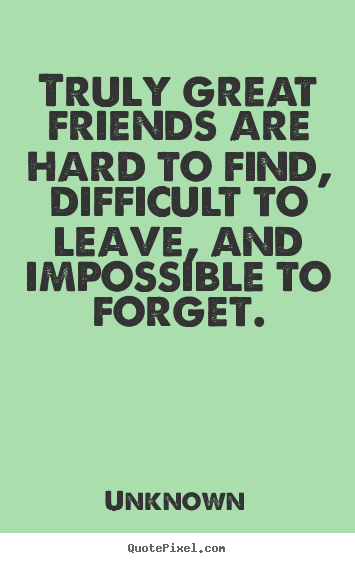 Great Quotes For Good Friends : Truly Great Friends Are Hard To Find  Difficult Leave
