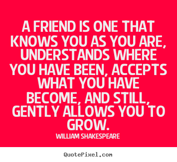 Quotes about friendship - A friend is one that knows you as you are, understands where you..