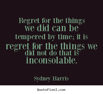 Sydney Harris image quote - Regret for the things we did can be tempered by time; it is regret.. - Inspirational quotes