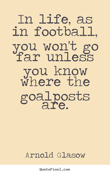 In life, as in football, you won't go far unless you know where.. Arnold Glasow good inspirational quote