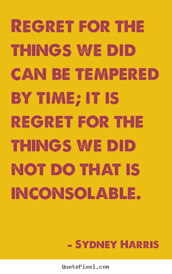 Inspirational quote - Regret for the things we did can be tempered by time; it is regret for..