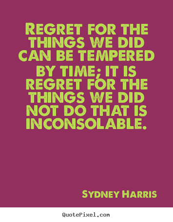 Regret for the things we did can be tempered.. Sydney Harris top inspirational sayings