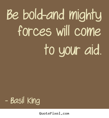 Be bold-and mighty forces will come to your aid. Basil King  inspirational quotes