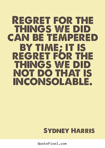 Regret for the things we did can be tempered.. Sydney Harris great inspirational quotes