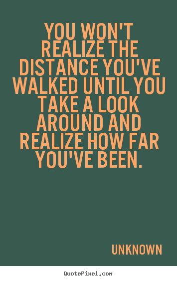 unknown picture quotes you won 39 t realize the distance