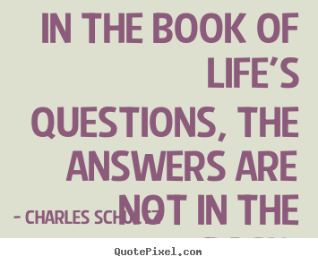 In The Book Of Life S Questions The Answers Are Not In Charles Schultz Great Inspirational Quotes
