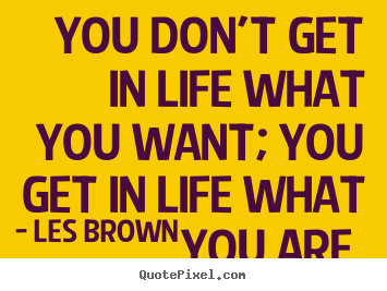 Inspirational quote - You don't get in life what you want; you get..