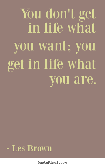 Inspirational quote - You don't get in life what you want; you get in life what you are.