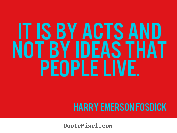 It is by acts and not by ideas that people.. Harry Emerson Fosdick popular inspirational quotes