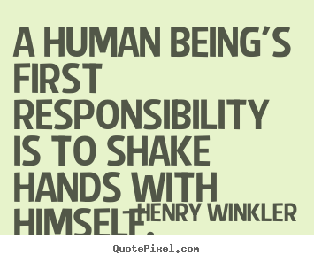 A Human Being S First Responsibility Is To Shake Henry Winkler Top Inspirational Quote