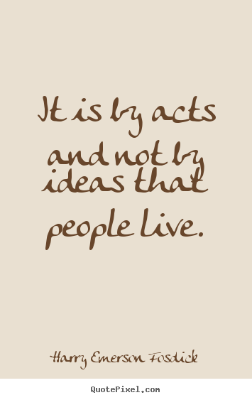 Inspirational quotes - It is by acts and not by ideas that people live.