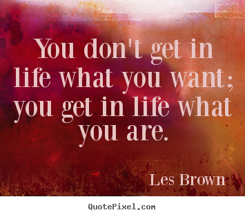 Inspirational quotes - You don't get in life what you want; you get in life..