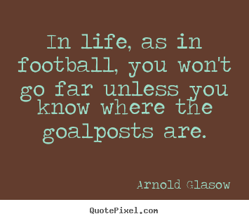 Inspirational quote - In life, as in football, you won't go far unless..