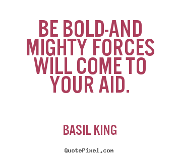 Basil King picture quotes - Be bold-and mighty forces will come to your aid. - Inspirational quotes