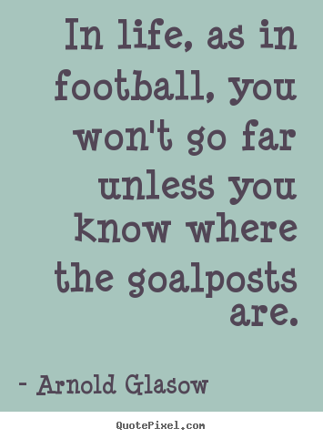 Create graphic image quotes about inspirational - In life, as in football, you won't go far unless you know where..