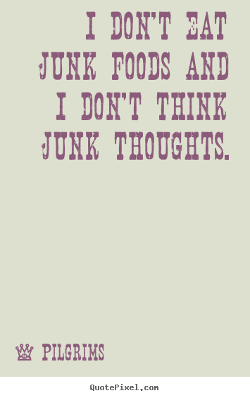 Quotes About Inspirational I Don T Eat Junk Foods And I Don T Think Junk Thoughts
