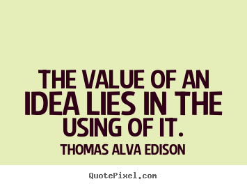 The value of an idea lies in the using of it. Thomas Alva Edison best inspirational quotes