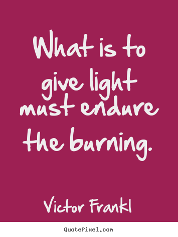 Inspirational quote - What is to give light must endure the burning.
