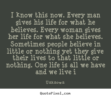 Make personalized pictures sayings about life - I know this now. every man gives his life for what he believes...