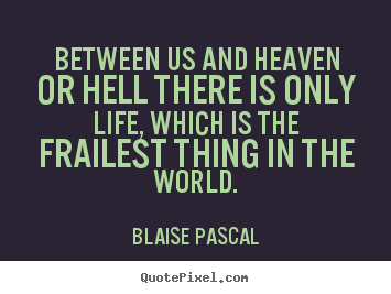 Life quotes - Between us and heaven or hell there is only life, which is the..