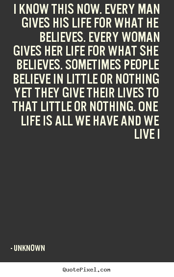 Quote about life - I know this now. every man gives his life for what he believes...