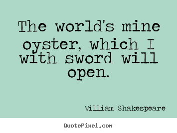 The world's mine oyster, which i with sword will open. William Shakespeare best life quotes
