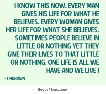 Diy picture quotes about life - I know this now. every man gives his life..
