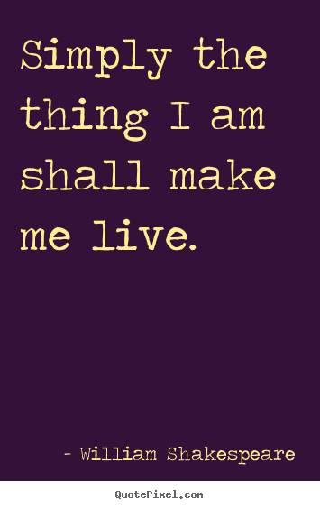 Create custom poster quotes about life - Simply the thing i am shall make me live.