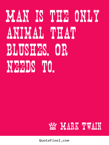 Man Is The Only Animal That Blushes Or Needs To Mark Twain Good Life Quotes