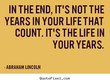 Abraham Lincoln Quotes - In the end, its not the years in your life that count. Its the life in your years.