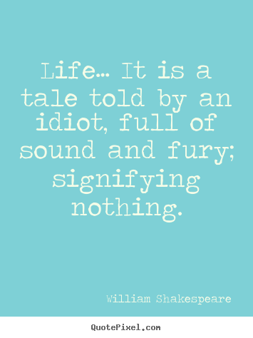 Life… it is a tale told by an idiot, full of sound and fury;.. William Shakespeare greatest life quotes