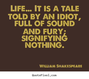Create custom photo quotes about life - Life… it is a tale told by an idiot, full of sound and fury;..