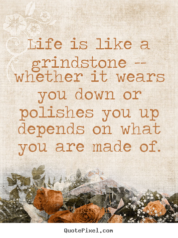Life quotes - Life is like a grindstone -- whether it ...