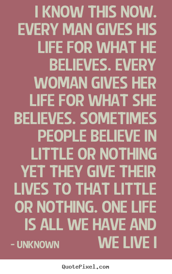 Unknown poster quotes - I know this now. every man gives his life for what.. - Life quote