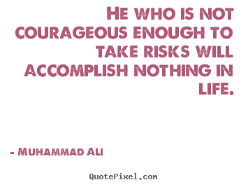 He who is not courageous enough to take risks.. Muhammad Ali famous life quotes