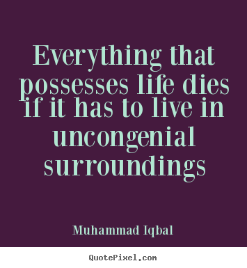 Muhammad Iqbal Picture Quote Everything That Possesses Life Dies If It Has To Live In